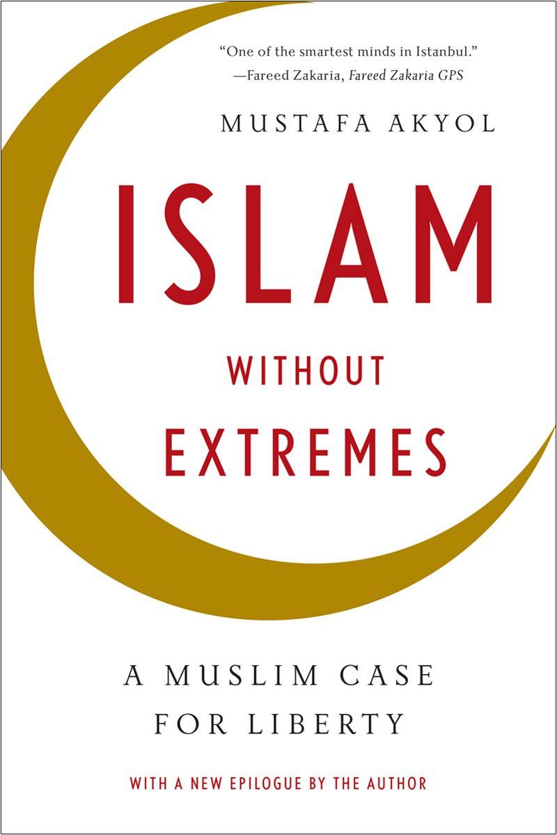 Islam Without Extremes: A Muslim Case for Liberty by Mustafa Akyol